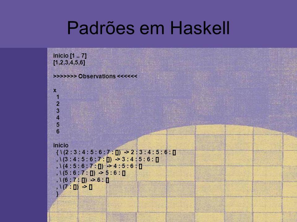 Padrões em Haskell inicio [1 .. 7] [1,2,3,4,5,6]